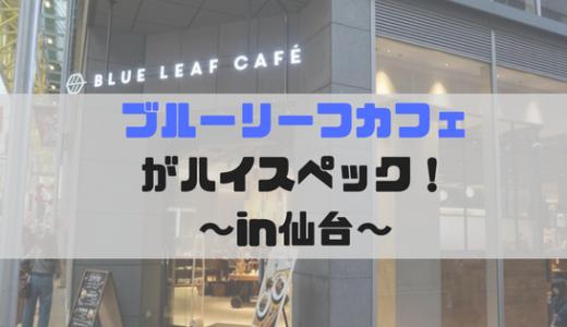 仙台駅周辺のおすすめ!ブルーリーフカフェがオシャレで作業場に最適