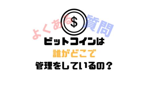 [仮想通貨]ビットコインは誰がどこで管理しているの?