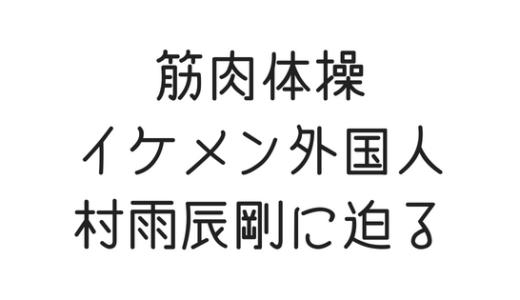 筋肉体操の外人、村雨辰剛て誰だ!正体はガチの帰化した日本人